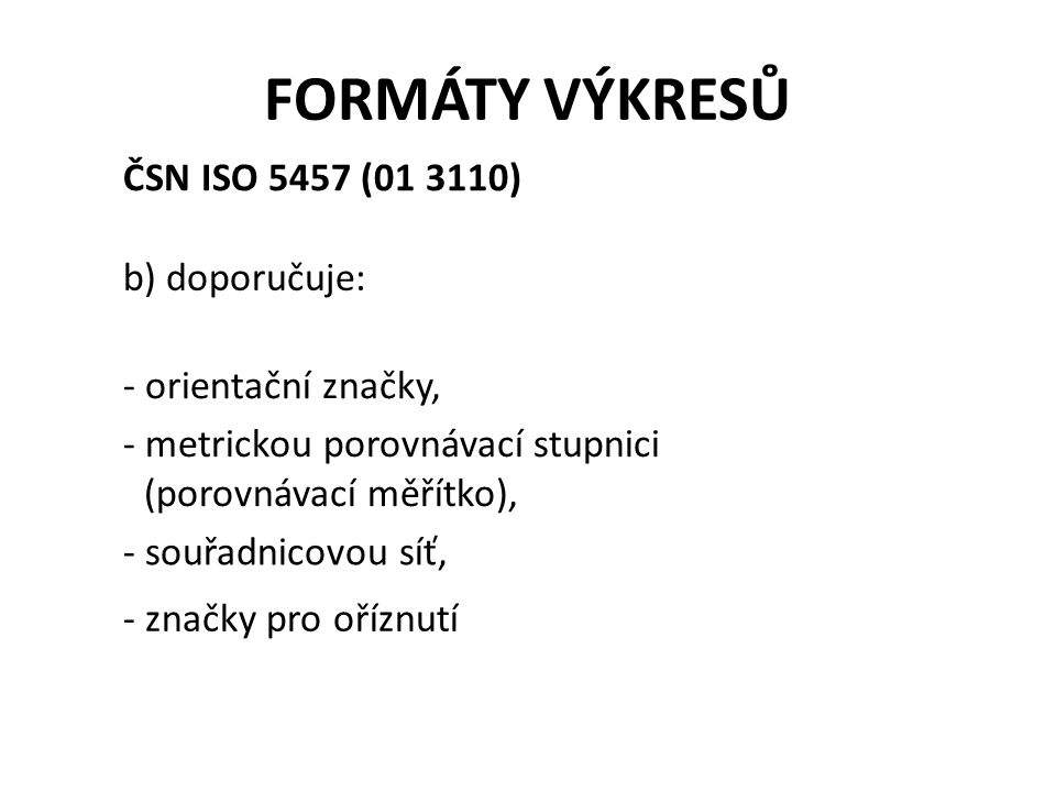 FORMÁTY VÝKRESŮ ČSN ISO 5457 (01 3110) b) doporučuje: - orientační značky, - metrickou porovnávací stupnici (porovnávací měřítko), - souřadnicovou síť