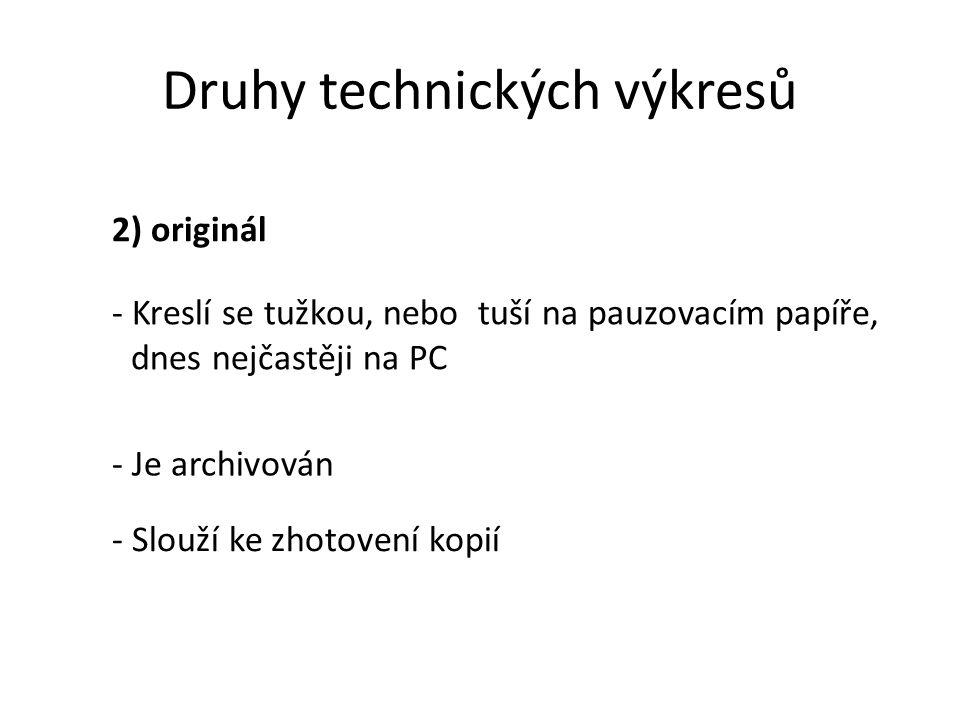 Druhy technických výkresů 2) originál - Kreslí se tužkou, nebo tuší na pauzovacím papíře, dnes nejčastěji na PC - Je archivován - Slouží ke zhotovení