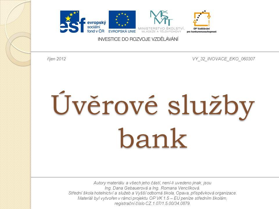 Úvěrové služby bank říjen 2012VY_32_INOVACE_EKO_060307 Autory materiálu a všech jeho částí, není-li uvedeno jinak, jsou Ing. Dana Gebauerová a Ing. Ro