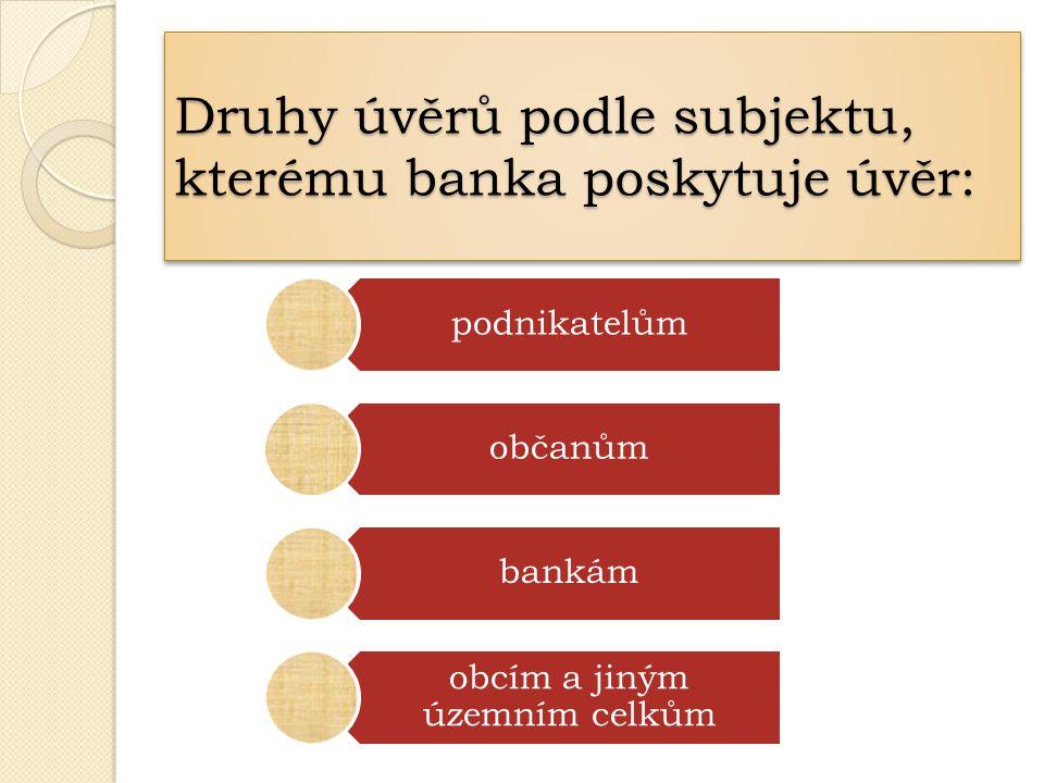 Druhy úvěrů podle subjektu, kterému banka poskytuje úvěr: podnikatelům občanům bankám obcím a jiným územním celkům