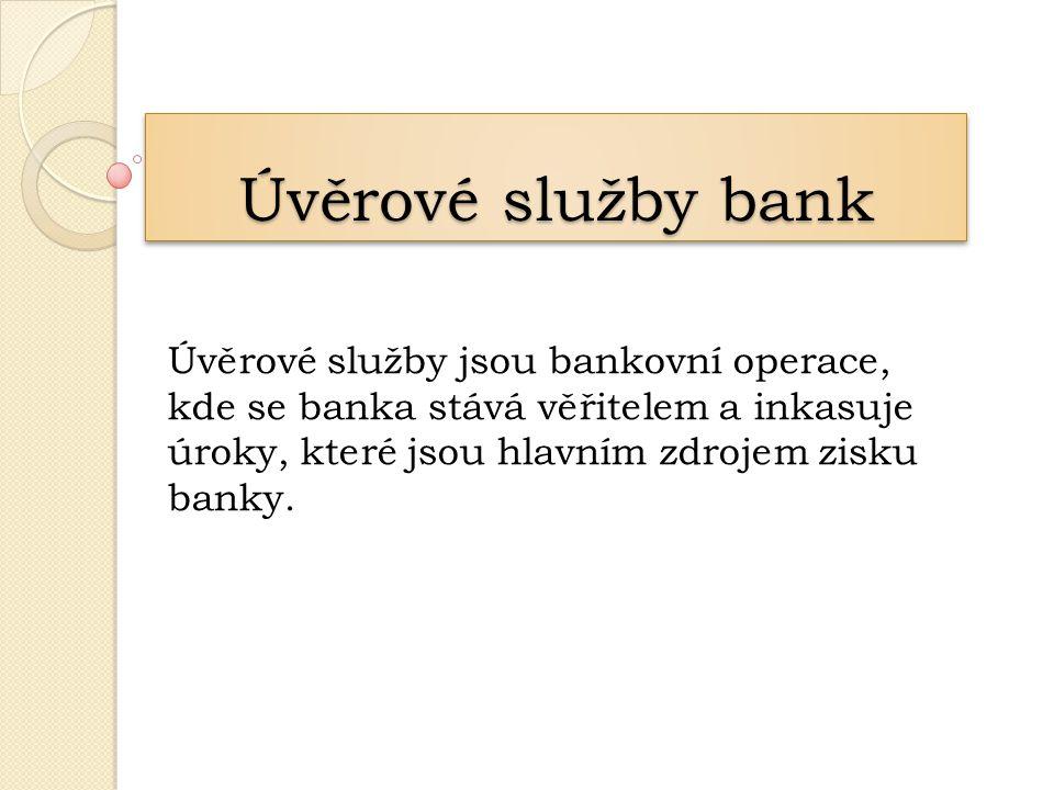 Úvěrové služby bank Úvěrové služby jsou bankovní operace, kde se banka stává věřitelem a inkasuje úroky, které jsou hlavním zdrojem zisku banky.