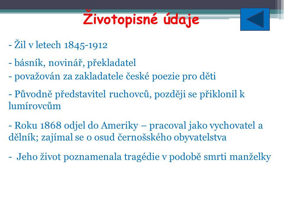 Výběr z díla - Jeho lyrika byla intimní, osobní, zachycoval v ní lidské utrpení, bolest, žal nad ztrátou první ženy, lásku k druhé ženě - Sbírka Básně (1875)-smutek nad ztrátou ženy, zkušenosti z pobytu v Americe, společenské problémy - Sbírka Jiskry na moři (1880)-vzpomínky na první ženu, okouzlení českou krajinou, politické zaměření - Sbírka Selské písně (1890)-oslava českého venkova, sedláka jako symbolu vlastenectví a nositele češství - Sbírka České písně (1892)-vlastenecká a politická lyrika - Sbírky Zlatý máj (1887), Skřivánčí písně (1888), Zvony a zvonky (1894)-poezie pro děti, láska k rodičům, vlasti, přírodě; srozumitelná forma
