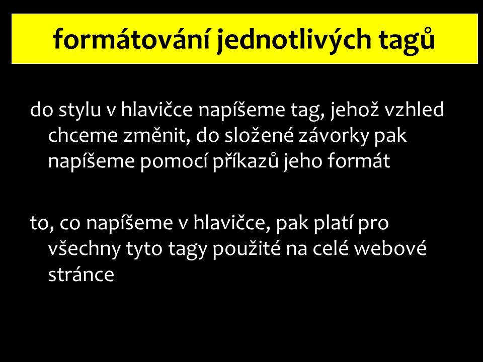 formátování jednotlivých tagů k jednomu tagu můžeme připsat i více nastavení, jednotlivé příkazy se oddělují středníkem např.: body  {color:  blue;  background-color:  pink} barva písmabarva pozadí