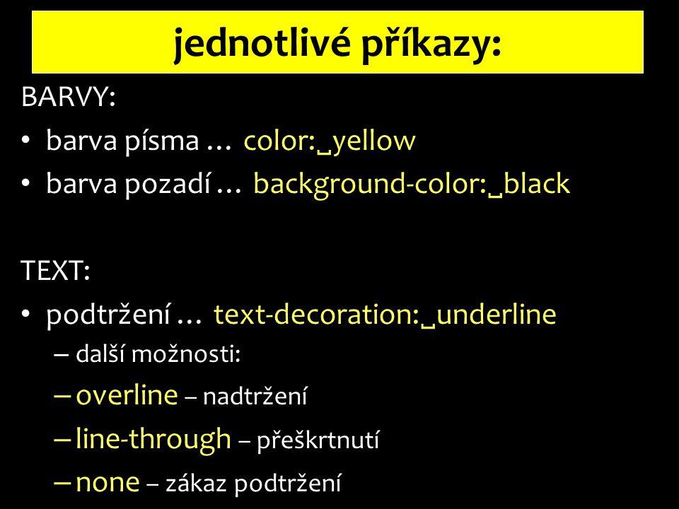 jednotlivé příkazy: BARVY: barva písma … color:  yellow barva pozadí … background-color:  black TEXT: podtržení … text-decoration:  underline – další možnosti: – overline – nadtržení – line-through – přeškrtnutí – none – zákaz podtržení