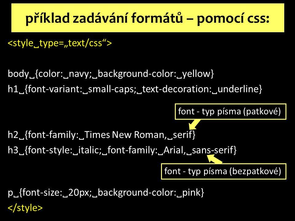 body  {color:  navy;  background-color:  yellow} h1  {font-variant:  small-caps;  text-decoration:  underline} h2  {font-family:  Times New Roman,  serif} h3  {font-style:  italic;  font-family:  Arial,  sans-serif} p  {font-size:  20px;  background-color:  pink} příklad zadávání formátů – pomocí css: font - typ písma (bezpatkové) font - typ písma (patkové)