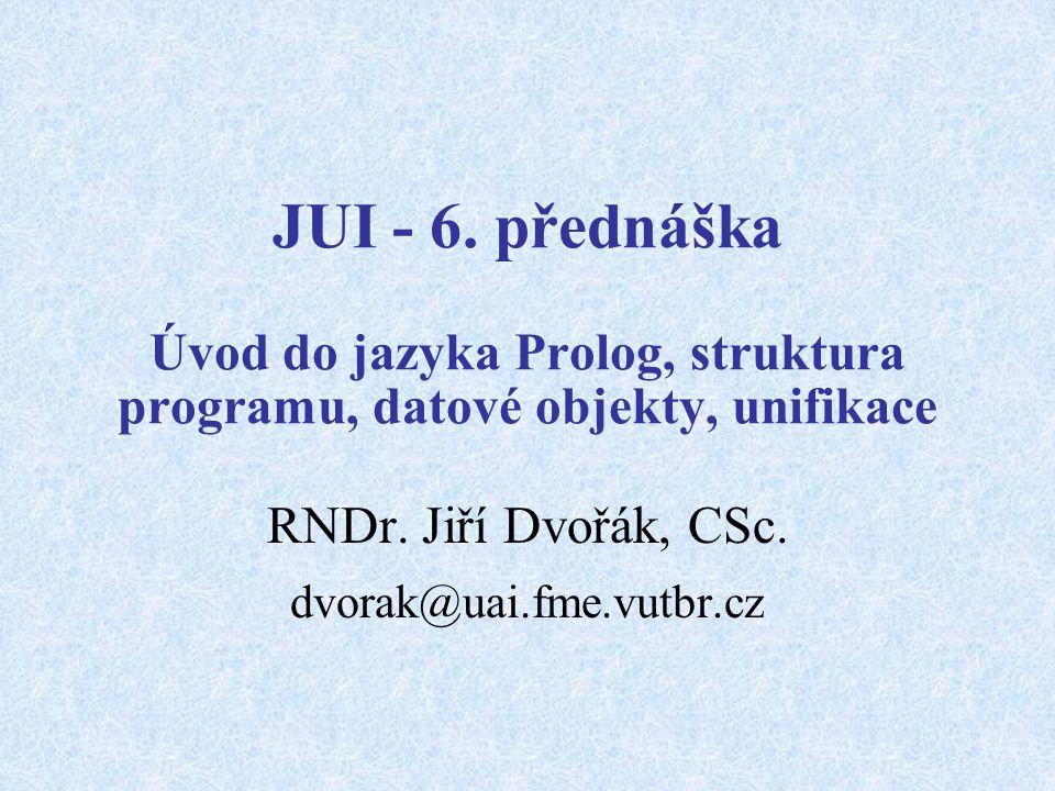 JUI - 6. přednáška Úvod do jazyka Prolog, struktura programu, datové objekty, unifikace RNDr.