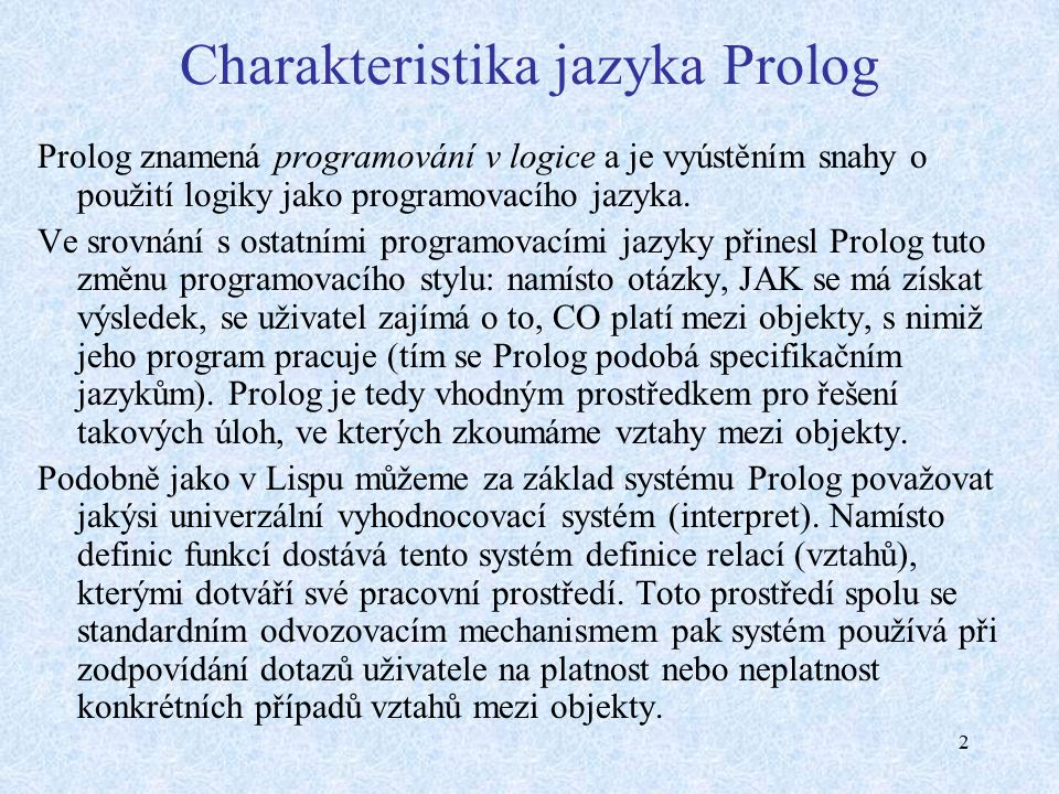 2 Charakteristika jazyka Prolog Prolog znamená programování v logice a je vyústěním snahy o použití logiky jako programovacího jazyka.