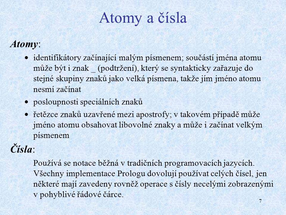 7 Atomy a čísla Atomy:  identifikátory začínající malým písmenem; součástí jména atomu může být i znak _ (podtržení), který se syntakticky zařazuje do stejné skupiny znaků jako velká písmena, takže jím jméno atomu nesmí začínat  posloupnosti speciálních znaků  řetězce znaků uzavřené mezi apostrofy; v takovém případě může jméno atomu obsahovat libovolné znaky a může i začínat velkým písmenem Čísla: Používá se notace běžná v tradičních programovacích jazycích.