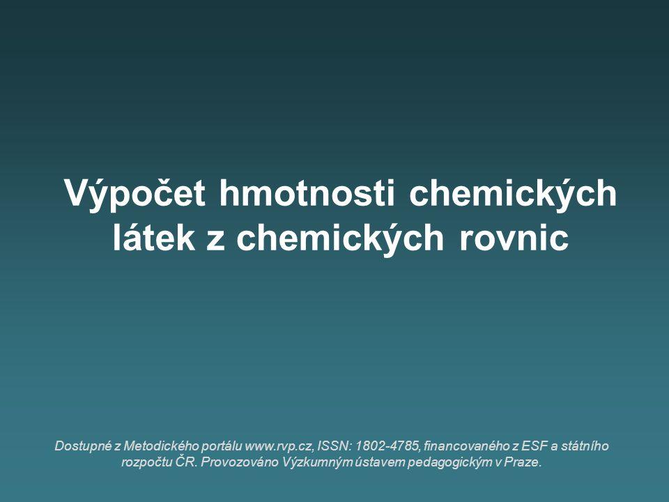 Výpočet hmotnosti chemických látek z chemických rovnic Dostupné z Metodického portálu www.rvp.cz, ISSN: 1802-4785, financovaného z ESF a státního rozpočtu ČR.