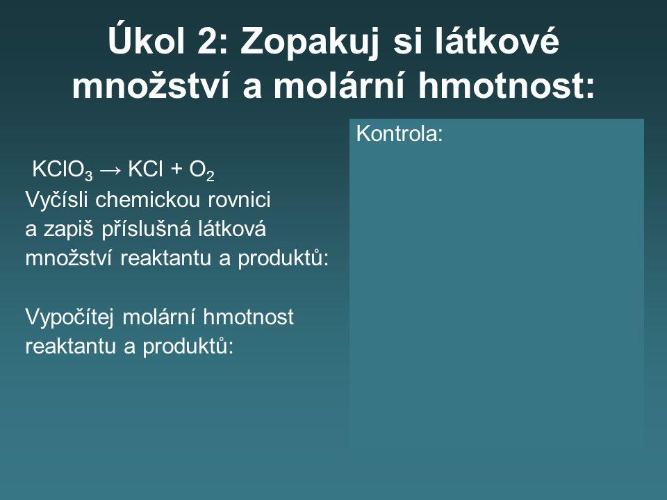 Úkol 2: Zopakuj si látkové množství a molární hmotnost: KClO 3 → KCl + O 2 Vyčísli chemickou rovnici a zapiš příslušná látková množství reaktantu a produktů: Vypočítej molární hmotnost reaktantu a produktů: Kontrola: 2KClO 3 → 2KCl + 3O 2 n(KClO 3 ) = 2 mol n(KCl ) = 2 mol n(O 2 ) = 3 mol M(KClO 3 ) = 39 + 35,5 + + 3 · 16 = 122,5 g/mol M(KCl) = 39 + 35,5 = = 74,5 g/mol M(O 2 ) = 2 · 16 = 32 g/mol