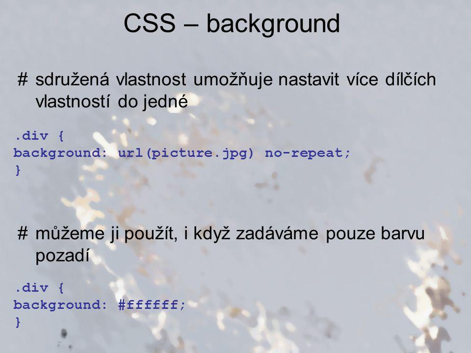 CSS – background #sdružená vlastnost umožňuje nastavit více dílčích vlastností do jedné #můžeme ji použít, i když zadáváme pouze barvu pozadí.div { ba