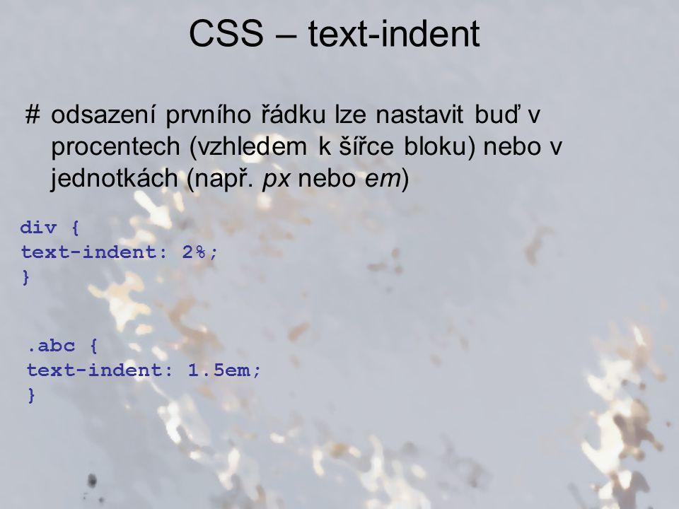 CSS – text-indent #odsazení prvního řádku lze nastavit buď v procentech (vzhledem k šířce bloku) nebo v jednotkách (např. px nebo em).abc { text-inden