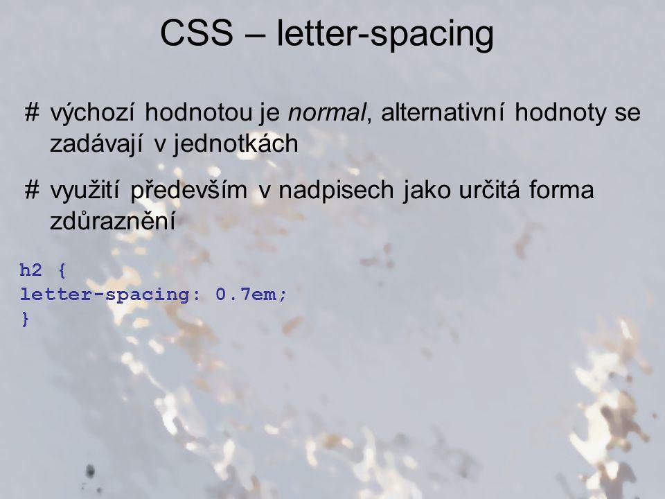 CSS – word-spacing #výchozí hodnotou je normal, alternativní hodnoty se zadávají v jednotkách #možné problémy při kombinaci se zarovnáním do bloku, kde už vznikají mezery automaticky p { word-spacing: 1.1em; }