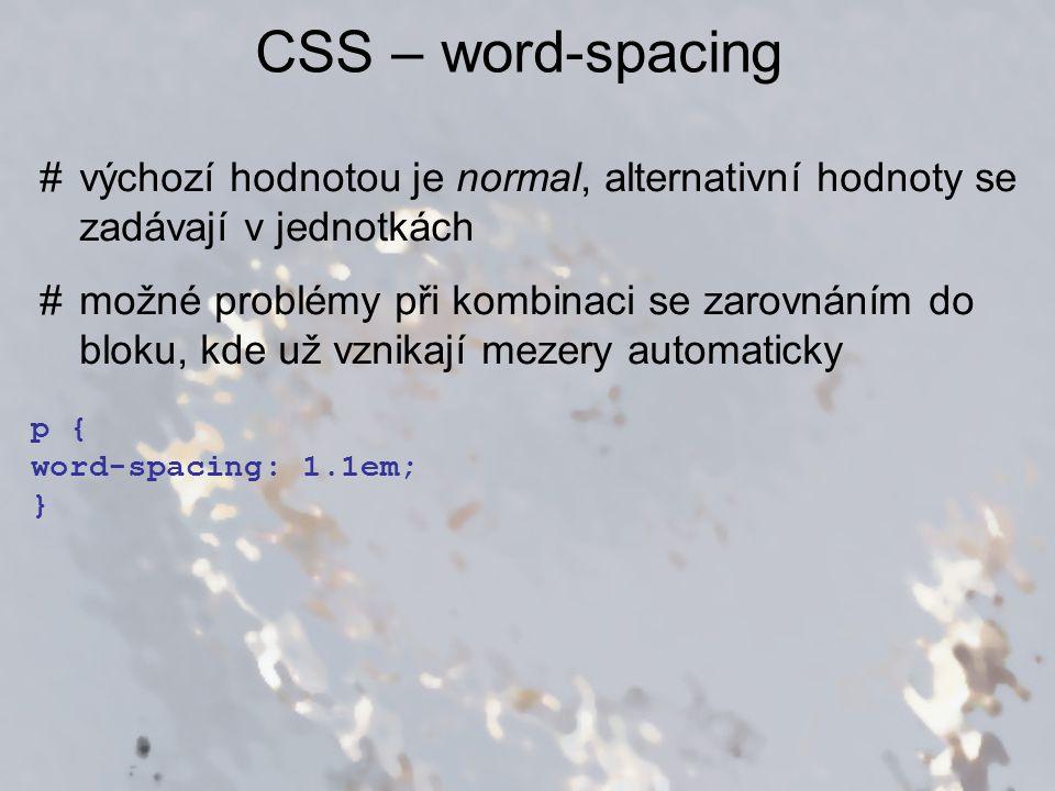 CSS – word-spacing #výchozí hodnotou je normal, alternativní hodnoty se zadávají v jednotkách #možné problémy při kombinaci se zarovnáním do bloku, kd