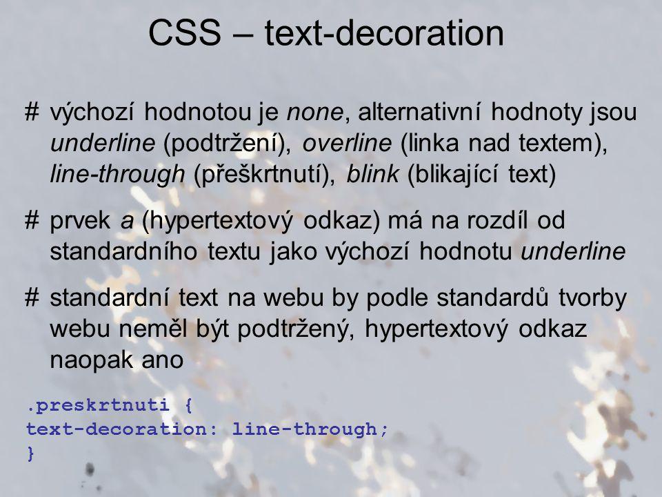 CSS – text-decoration #výchozí hodnotou je none, alternativní hodnoty jsou underline (podtržení), overline (linka nad textem), line-through (přeškrtnu