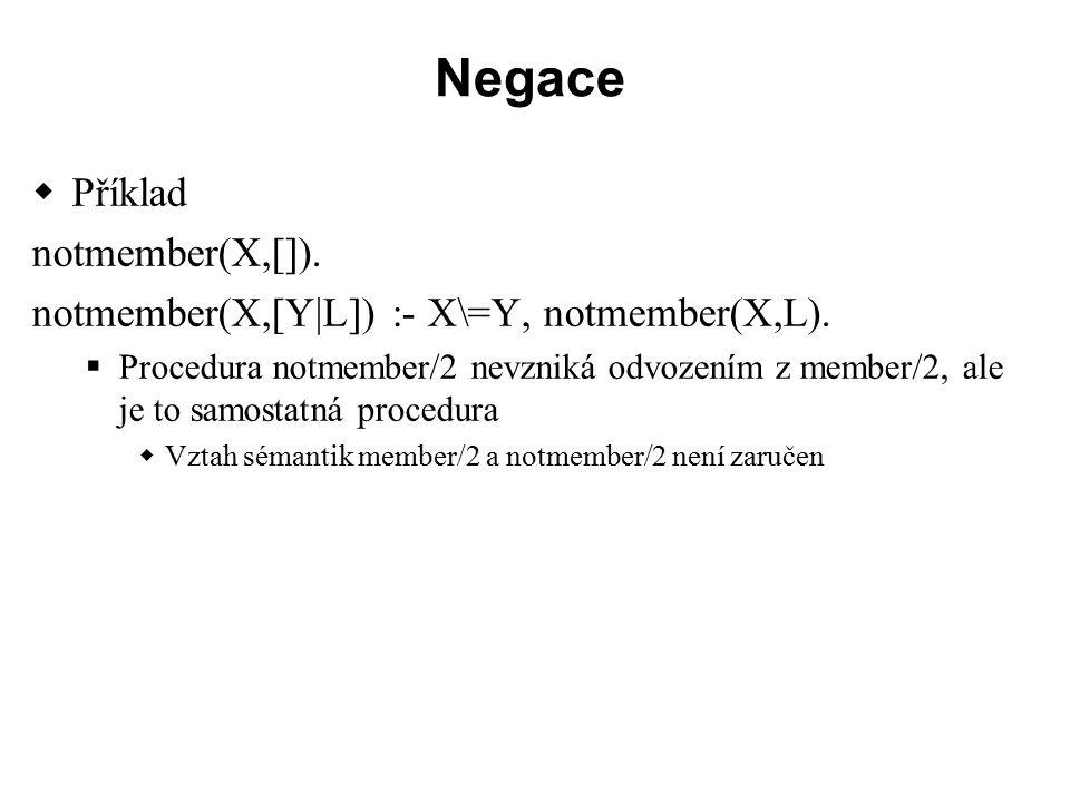 Negace  Příklad notmember(X,[]). notmember(X,[Y|L]) :- X\=Y, notmember(X,L).