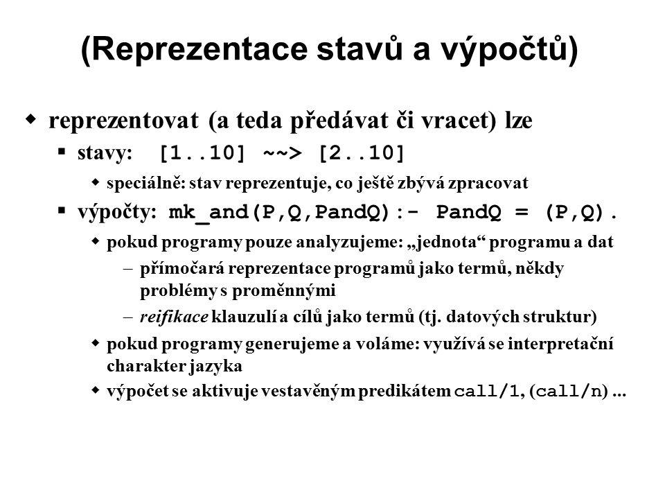 (Reprezentace stavů a výpočtů)  reprezentovat (a teda předávat či vracet) lze  stavy: [1..10] ~~> [2..10]  speciálně: stav reprezentuje, co ještě zbývá zpracovat  výpočty: mk_and(P,Q,PandQ):- PandQ = (P,Q).