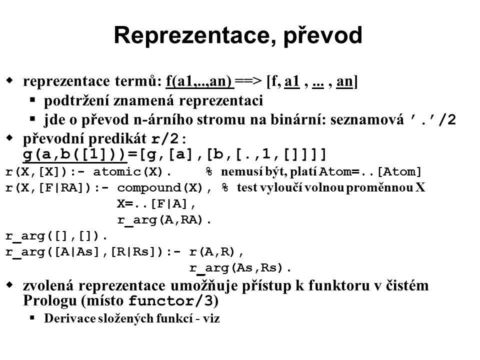 Reprezentace, převod  reprezentace termů: f(a1,..,an) ==> [f, a1,..., an]  podtržení znamená reprezentaci  jde o převod n-árního stromu na binární: seznamová '.'/2  převodní predikát r/2: g(a,b([1]))=[g,[a],[b,[.,1,[]]]] r(X,[X]):- atomic(X).% nemusí být, platí Atom=..[Atom] r(X,[F|RA]):- compound(X), % test vyloučí volnou proměnnou X X=..[F|A], r_arg(A,RA).