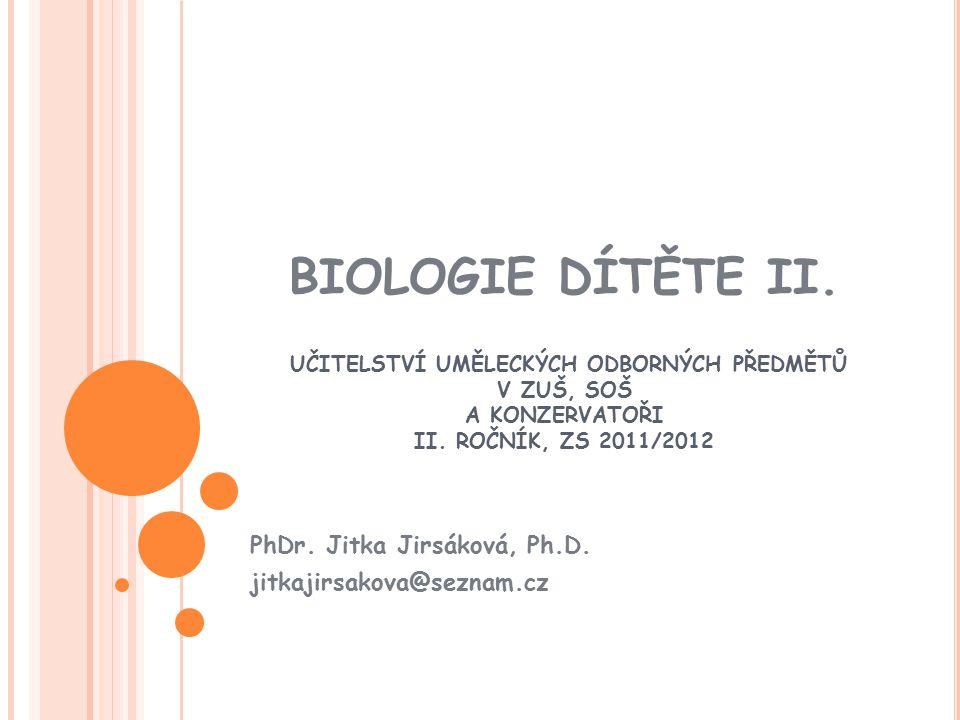 BIOLOGIE DÍTĚTE II. UČITELSTVÍ UMĚLECKÝCH ODBORNÝCH PŘEDMĚTŮ V ZUŠ, SOŠ A KONZERVATOŘI II. ROČNÍK, ZS 2011/2012 PhDr. Jitka Jirsáková, Ph.D. jitkajirs