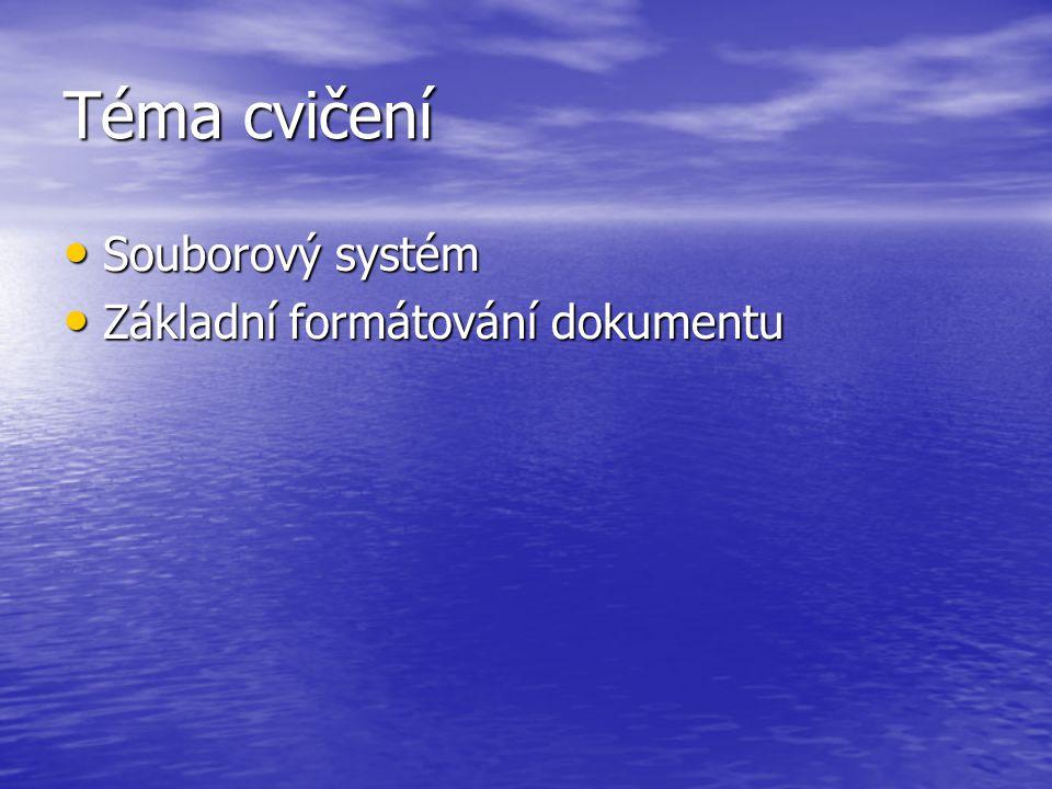 Téma cvičení Souborový systém Souborový systém Základní formátování dokumentu Základní formátování dokumentu