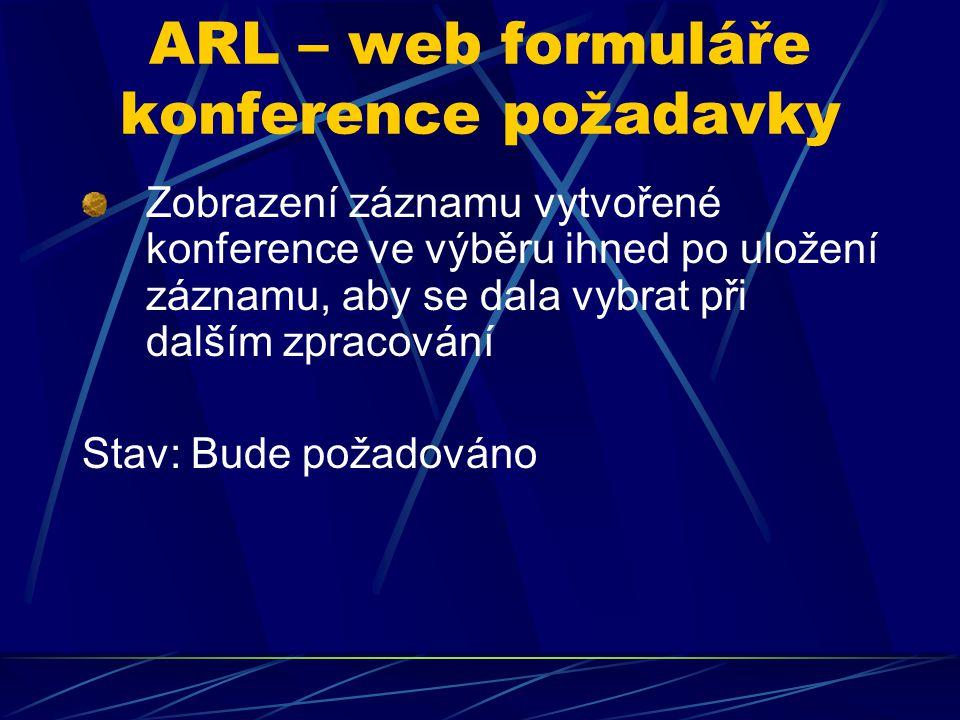 ARL – web formuláře konference požadavky Zobrazení záznamu vytvořené konference ve výběru ihned po uložení záznamu, aby se dala vybrat při dalším zpra