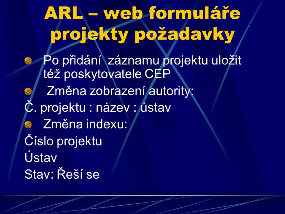 ARL – web formuláře projekty požadavky Po přidání záznamu projektu uložit též poskytovatele CEP Změna zobrazení autority: Č. projektu : název : ústav