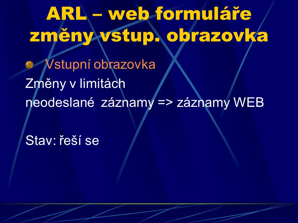 ARL – web formuláře změny vstup. obrazovka Vstupní obrazovka Změny v limitách neodeslané záznamy => záznamy WEB Stav: řeší se