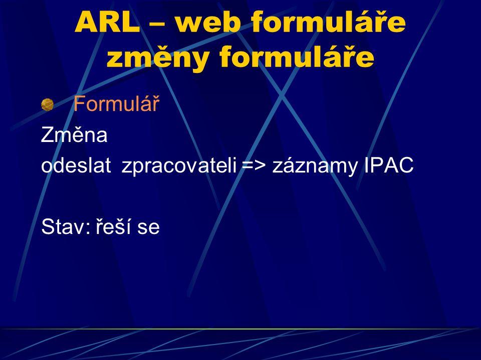 ARL – web formuláře změny formuláře Formulář Změna odeslat zpracovateli => záznamy IPAC Stav: řeší se