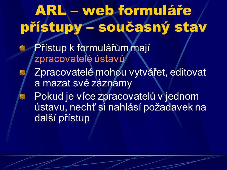 ARL – web formuláře přístupy – současný stav Přístup k formulářům mají zpracovatelé ústavů Zpracovatelé mohou vytvářet, editovat a mazat své záznamy P