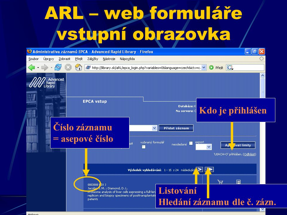 ARL – web formuláře vstupní obrazovka Kdo je přihlášen Listování Hledání záznamu dle č. zázn. Číslo záznamu = asepové číslo