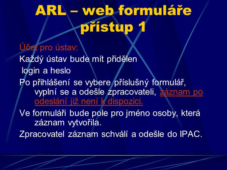 ARL – web formuláře přístup 1 Účet pro ústav: Každý ústav bude mít přidělen login a heslo Po přihlášení se vybere příslušný formulář, vyplní se a odešle zpracovateli, záznam po odeslání již není k dispozici.