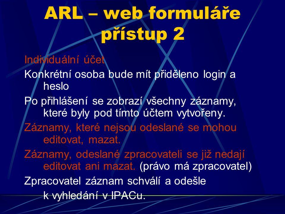 ARL – web formuláře přístup 2 Individuální účet Konkrétní osoba bude mít přiděleno login a heslo Po přihlášení se zobrazí všechny záznamy, které byly pod tímto účtem vytvořeny.