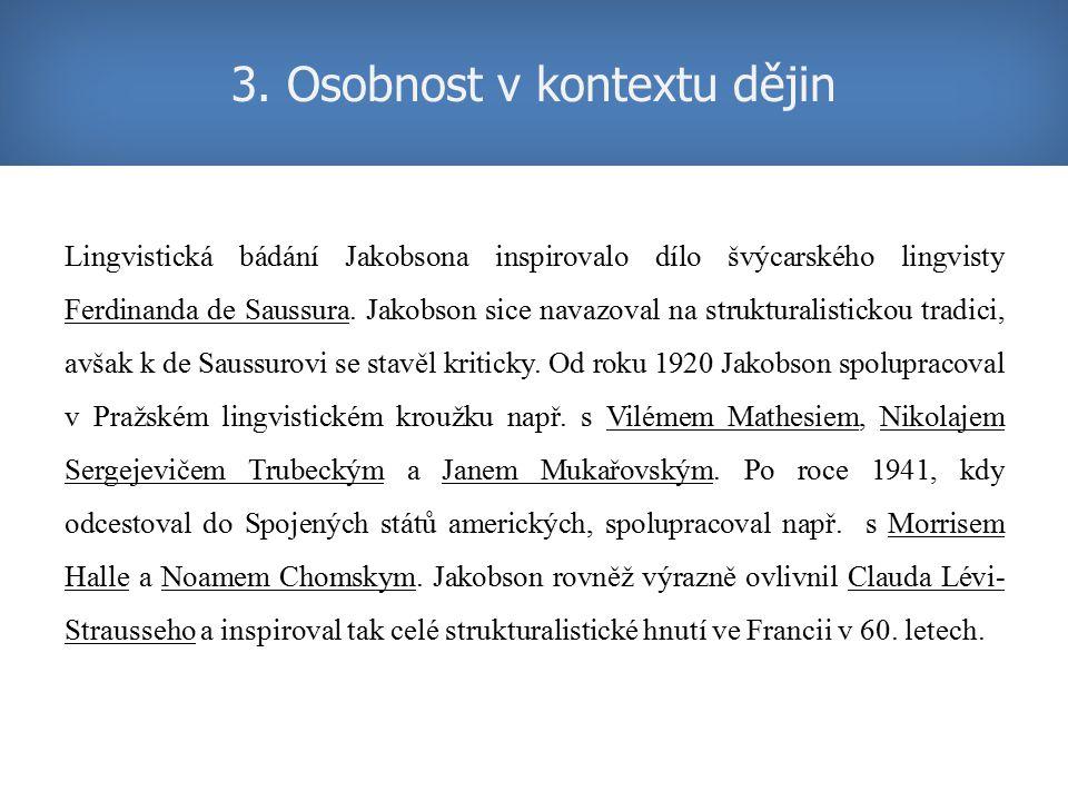 3. Osobnost v kontextu dějin Lingvistická bádání Jakobsona inspirovalo dílo švýcarského lingvisty Ferdinanda de Saussura. Jakobson sice navazoval na s