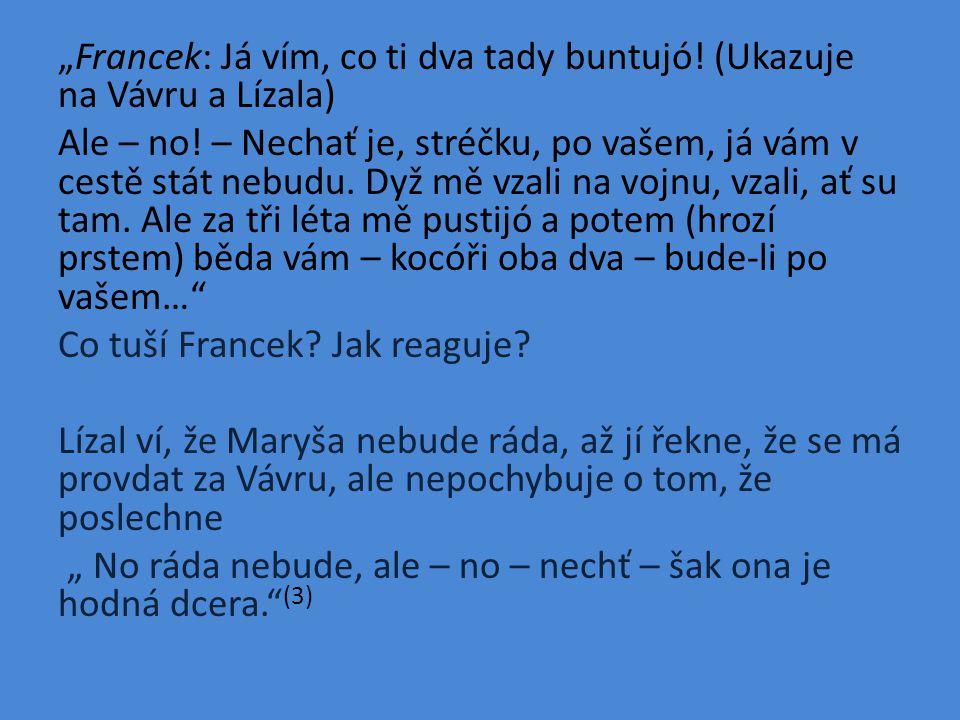 """""""Francek: Já vím, co ti dva tady buntujó. (Ukazuje na Vávru a Lízala) Ale – no."""