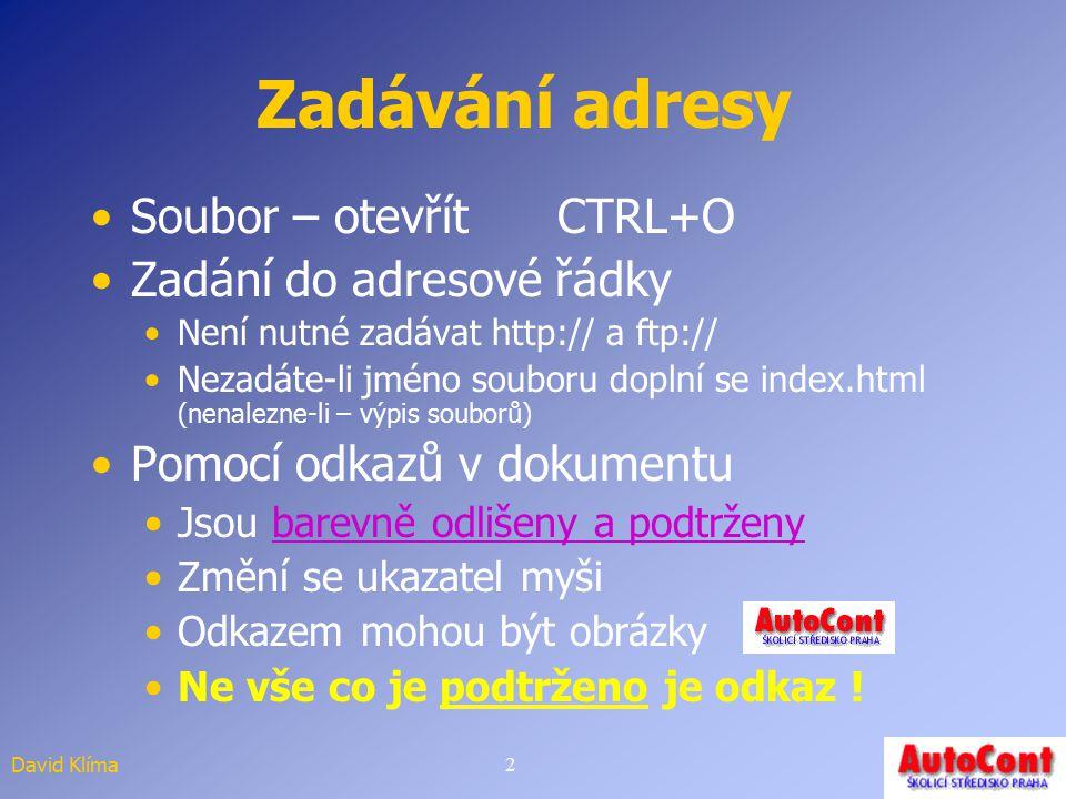David Klíma2 Zadávání adresy Soubor – otevřít CTRL+O Zadání do adresové řádky Není nutné zadávat http:// a ftp:// Nezadáte-li jméno souboru doplní se index.html (nenalezne-li – výpis souborů) Pomocí odkazů v dokumentu Jsou barevně odlišeny a podtrženybarevně odlišeny a podtrženy Změní se ukazatel myši Odkazem mohou být obrázky Ne vše co je podtrženo je odkaz !