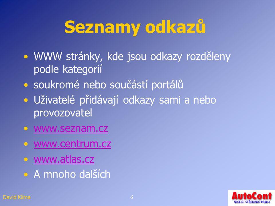 David Klíma6 Seznamy odkazů WWW stránky, kde jsou odkazy rozděleny podle kategorií soukromé nebo součástí portálů Uživatelé přidávají odkazy sami a nebo provozovatel www.seznam.cz www.centrum.cz www.atlas.cz A mnoho dalších