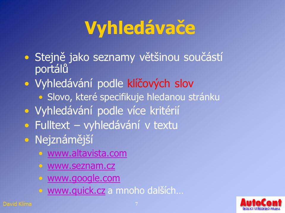David Klíma7 Vyhledávače Stejně jako seznamy většinou součástí portálů Vyhledávání podle klíčových slov Slovo, které specifikuje hledanou stránku Vyhledávání podle více kritérií Fulltext – vyhledávání v textu Nejznámější www.altavista.com www.seznam.cz www.google.com www.quick.cz a mnoho dalších…www.quick.cz