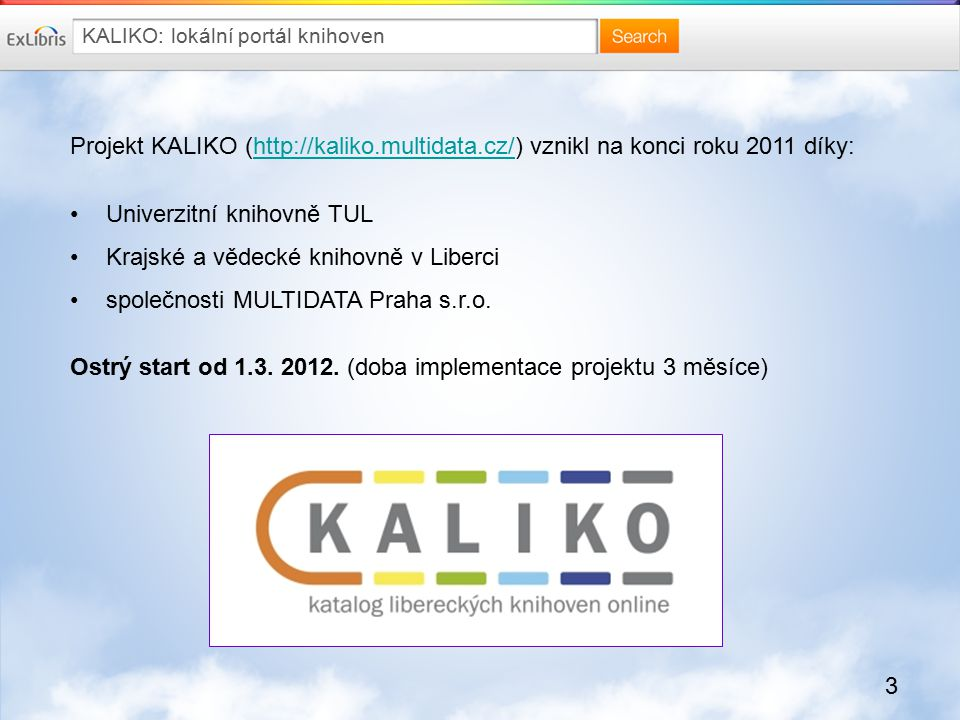 3 KALIKO: lokální portál knihoven Projekt KALIKO (http://kaliko.multidata.cz/) vznikl na konci roku 2011 díky:http://kaliko.multidata.cz/ Univerzitní knihovně TUL Krajské a vědecké knihovně v Liberci společnosti MULTIDATA Praha s.r.o.