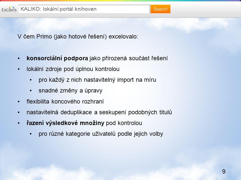 9 KALIKO: lokální portál knihoven V čem Primo (jako hotové řešení) excelovalo: konsorciální podpora jako přirozená součást řešení lokální zdroje pod ú