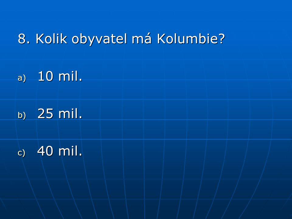8. Kolik obyvatel má Kolumbie? a) 10 mil. b) 25 mil. c) 40 mil.
