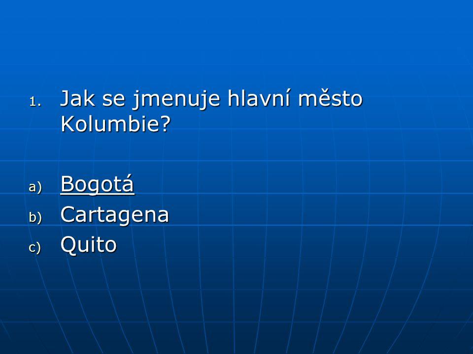 1. Jak se jmenuje hlavní město Kolumbie? a) Bogotá b) Cartagena c) Quito
