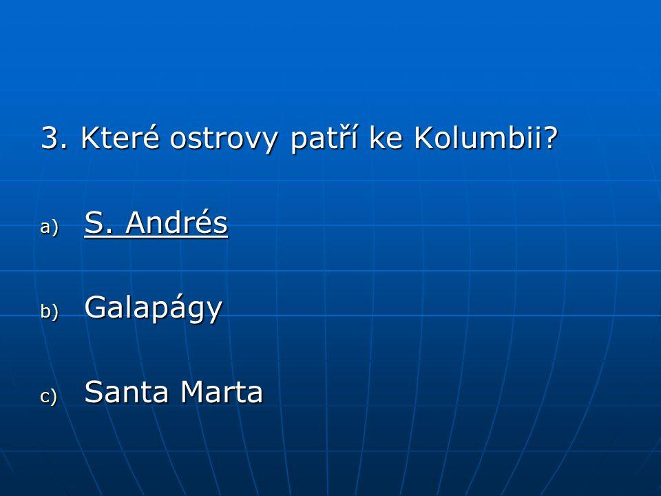 3. Které ostrovy patří ke Kolumbii? a) S. Andrés b) Galapágy c) Santa Marta