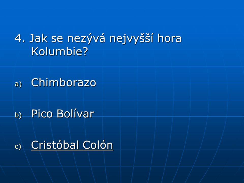 4. Jak se nezývá nejvyšší hora Kolumbie? a) Chimborazo b) Pico Bolívar c) Cristóbal Colón