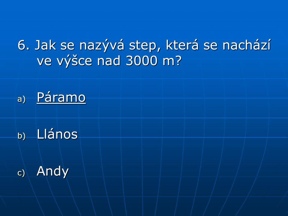 6. Jak se nazývá step, která se nachází ve výšce nad 3000 m? a) Páramo b) Llános c) Andy