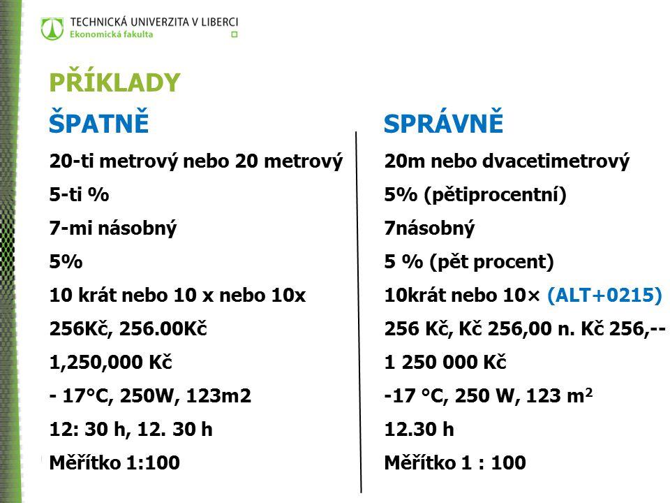 METODOLOGIE VĚDY PŘÍKLADY ŠPATNĚSPRÁVNĚ 20-ti metrovýnebo 20 metrový20m nebo dvacetimetrový 5-ti % 5% (pětiprocentní) 7-mi násobný7násobný 5% 5 % (pět procent) 10 krát nebo 10 x nebo 10x10krát nebo 10× (ALT+0215) 256Kč, 256.00Kč256 Kč, Kč 256,00 n.