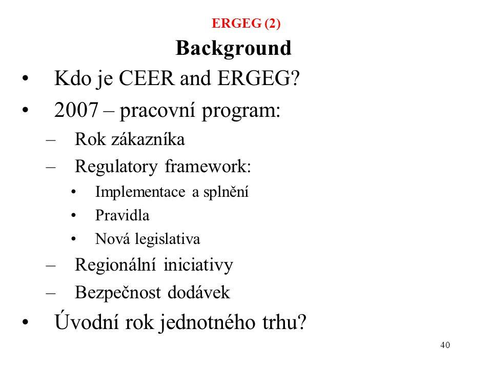 40 Background Kdo je CEER and ERGEG? 2007 – pracovní program: –Rok zákazníka –Regulatory framework: Implementace a splnění Pravidla Nová legislativa –