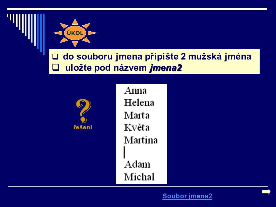  do souboru jmena připište 2 mužská jména jmena2  uložte pod názvem jmena2 Soubor jmena2 ÚKOL ? řešení