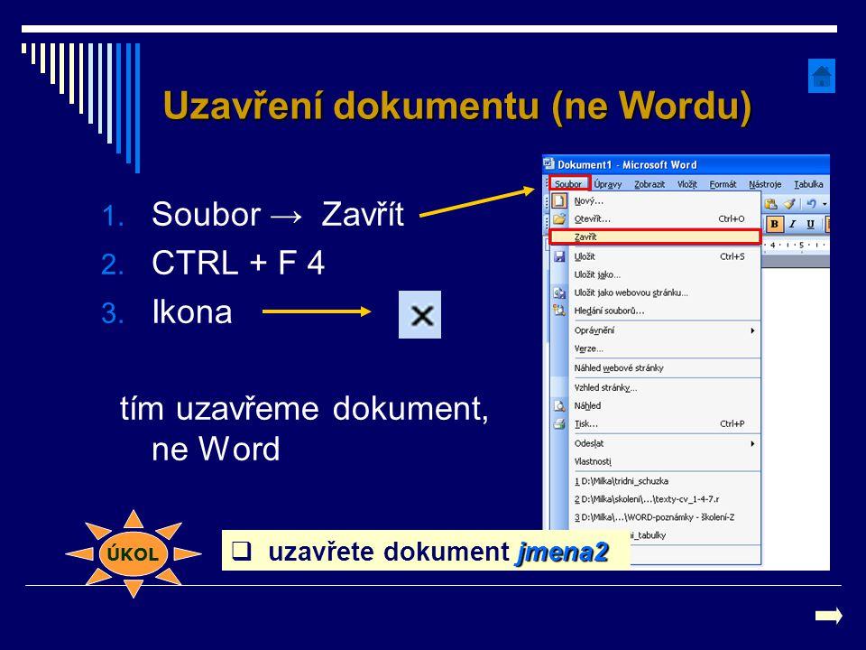 Uzavření dokumentu (ne Wordu) 1. Soubor → Zavřít 2. CTRL + F 4 3. Ikona tím uzavřeme dokument, ne Word ÚKOL jmena2  uzavřete dokument jmena2