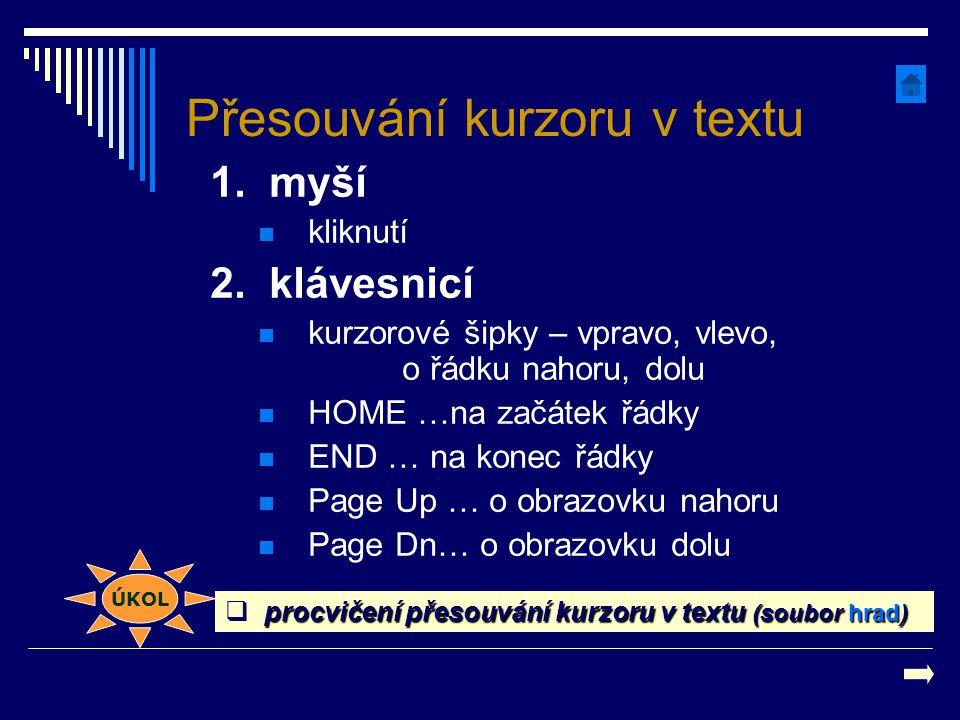 Přesouvání kurzoru v textu 1. myší kliknutí 2. klávesnicí kurzorové šipky – vpravo, vlevo, o řádku nahoru, dolu HOME …na začátek řádky END … na konec