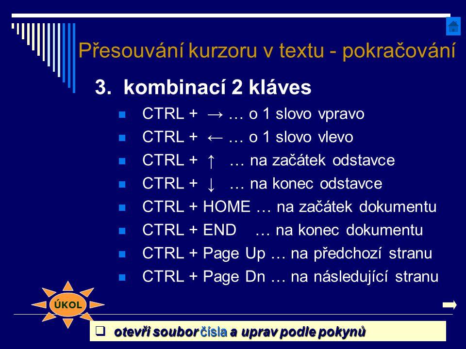 3. kombinací 2 kláves CTRL + → … o 1 slovo vpravo CTRL + ← … o 1 slovo vlevo CTRL + ↑ … na začátek odstavce CTRL + ↓ … na konec odstavce CTRL + HOME …
